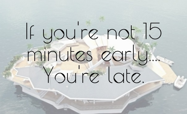 If you're not 15 minutes early you're late