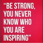 Be Strong, You Never Know Who You Are Inspiring""